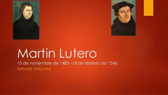 Martin Lutero  10 de noviembre de 1483 –18 de febrero de 1546  BERNABE ORELLANA