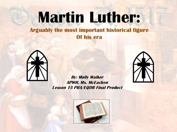 Martin Luther:Arguably the most important historical figure                 Of his era                By: Molly Walker    ...
