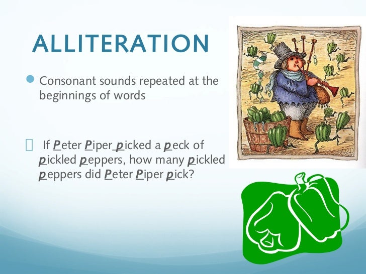 ALLITERATION Consonant sounds repeated at the  beginnings of words  If Peter Piper picked a peck of  pickled peppers, how...