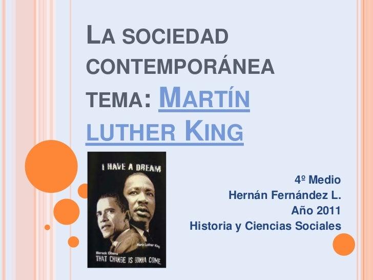 La sociedad contemporáneatema: Martín luther King<br />4º Medio<br />Hernán Fernández L.<br />Año 2011<br />Historia y Cie...