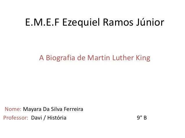 E.M.E.F Ezequiel Ramos Júnior A Biografia de Martin Luther King Nome: Mayara Da Silva Ferreira Professor: Davi / História ...