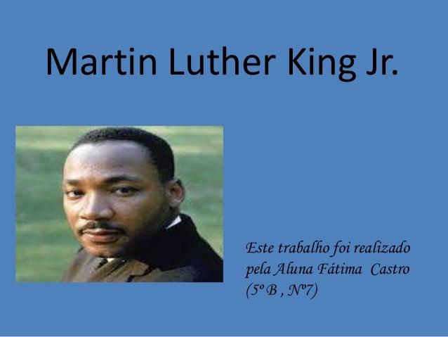 Este trabalho foi realizadopela Aluna Fátima Castro(5º B , Nº7)Martin Luther King Jr.