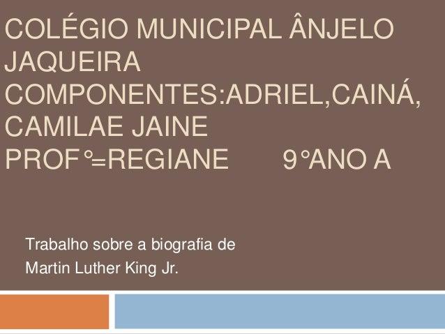 COLÉGIO MUNICIPAL ÂNJELO JAQUEIRA COMPONENTES:ADRIEL,CAINÁ, CAMILAE JAINE PROF°=REGIANE 9°ANO A Trabalho sobre a biografia...
