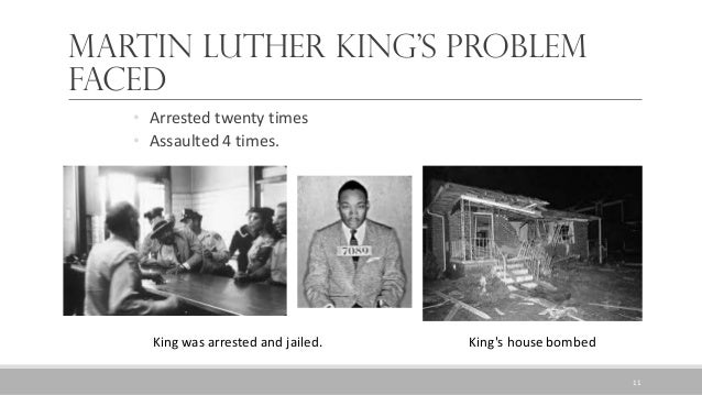Martin Luther King's problem faced King was arrested and jailed. King's house bombed • Arrested twenty times • Assaulted 4...