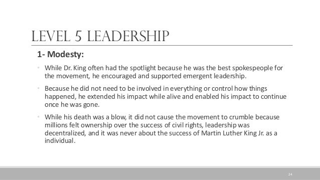 Level 5 Leadership 1- Modesty: • While Dr. King often had the spotlight because he was the best spokespeople for the movem...