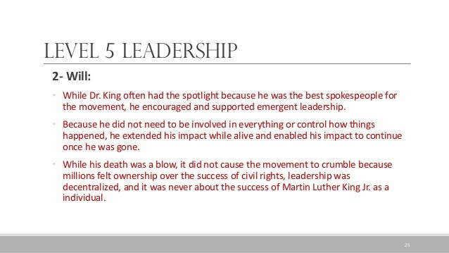 Level 5 Leadership 2- Will: • While Dr. King often had the spotlight because he was the best spokespeople for the movement...