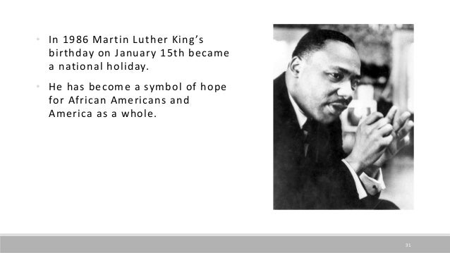 • In 1986 Martin Luther King's birthday on January 15th became a national holiday. • He has become a symbol of hope for Af...