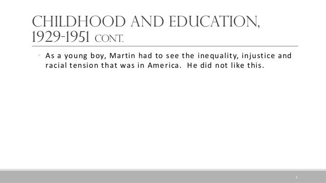 Childhood and Education, 1929-1951 Cont. • As a young boy, Martin had to see the inequality, injustice and racial tension ...