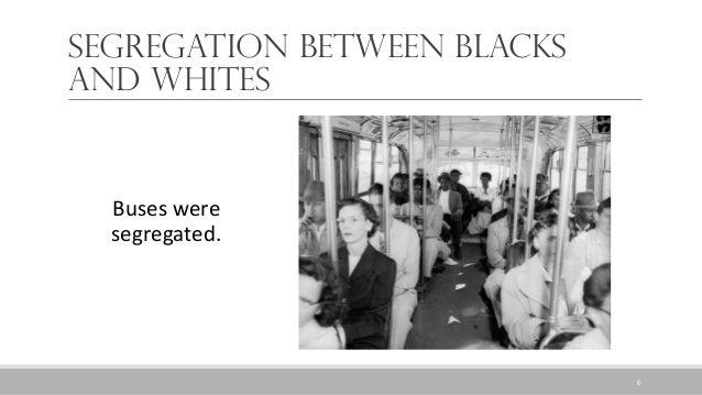 Segregation between Blacks and Whites Buses were segregated. 6