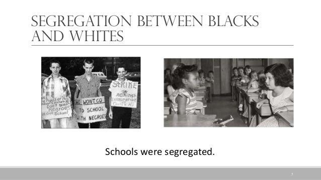 Segregation between Blacks and Whites Schools were segregated. 7