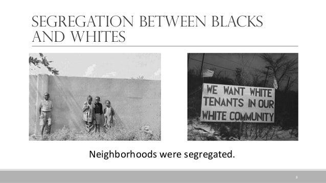 Segregation between Blacks and Whites Neighborhoods were segregated. 8
