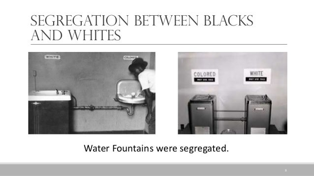 Segregation between Blacks and Whites Water Fountains were segregated. 9