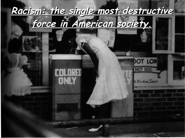 Racism: the single most destructive    force in American society.