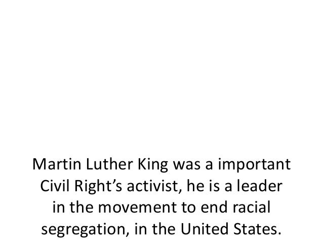 Martin Luther King was a importantCivil Right's activist, he is a leaderin the movement to end racialsegregation, in the U...