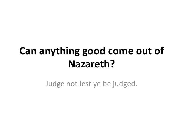Can anything good come out of          Nazareth?     Judge not lest ye be judged.