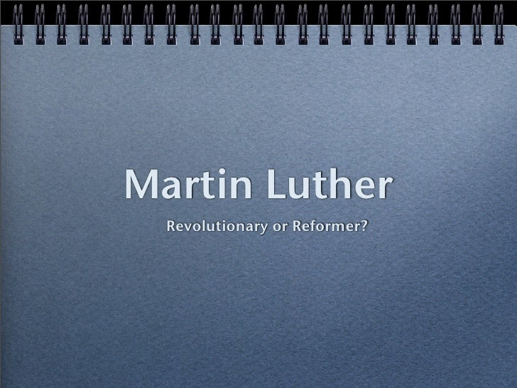 martin luther reformer or revolutionist essay Was martin luther a revolutionary or reformer in four pages this research paper considers martin luther's life in an effort to answer this.
