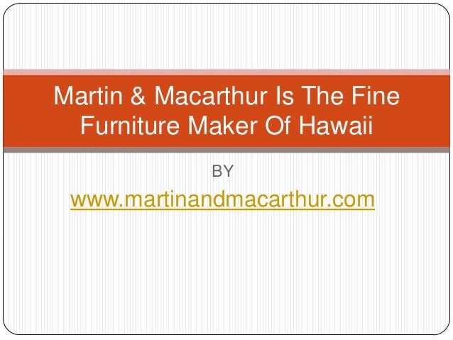 BY www.martinandmacarthur.com Martin & Macarthur Is The Fine Furniture Maker Of Hawaii