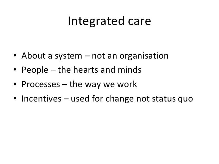 Integrated care <ul><li>About a system – not an organisation </li></ul><ul><li>People – the hearts and minds </li></ul><ul...