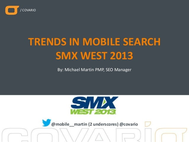 / COVARIO By: Michael Martin PMP, SEO Manager TRENDS IN MOBILE SEARCH SMX WEST 2013 @mobile__martin (2 underscores) @covar...