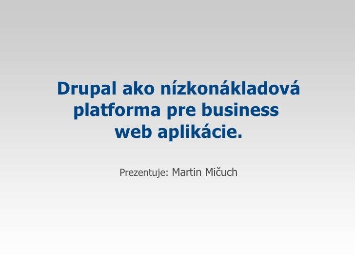 Drupal   ako nízkonákladová platforma pre business  web aplikácie. Prezentuje:  Martin Mičuch