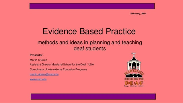 February, 2014  Evidence Based Practice methods and ideas in planning and teaching deaf students Presenter: Martin O'Brien...