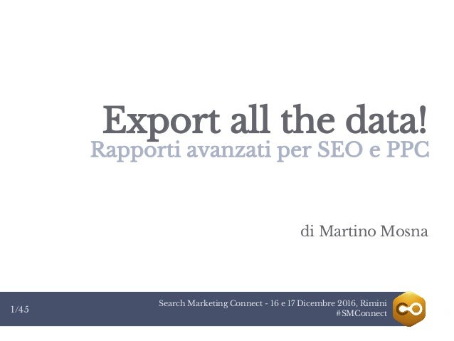 Search Marketing Connect - 16 e 17 Dicembre 2016, Rimini #SMConnect1/45 Export all the data! Rapporti avanzati per SEO e P...