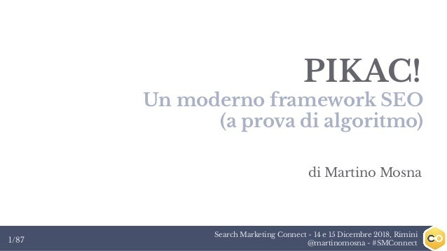 Search Marketing Connect - 14 e 15 Dicembre 2018, Rimini @martinomosna - #SMConnect1/87 PIKAC! Un moderno framework SEO (a...