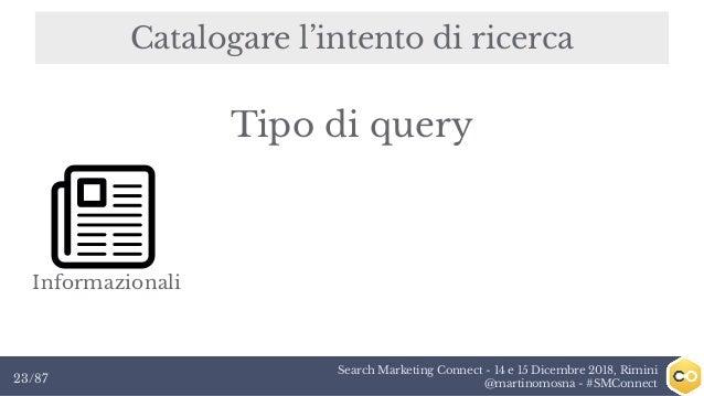 Search Marketing Connect - 14 e 15 Dicembre 2018, Rimini @martinomosna - #SMConnect23/87 Catalogare l'intento di ricerca I...
