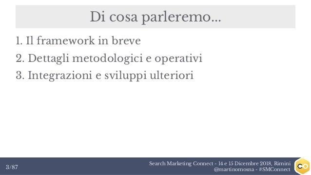 Search Marketing Connect - 14 e 15 Dicembre 2018, Rimini @martinomosna - #SMConnect3/87 Di cosa parleremo... 1. Il framewo...