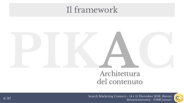 Search Marketing Connect - 14 e 15 Dicembre 2018, Rimini @martinomosna - #SMConnect6/87 Il framework PIKACArchitettura del...