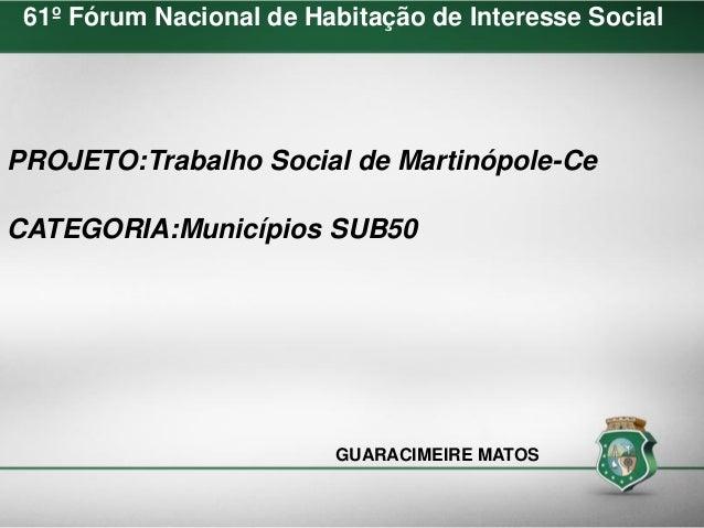 PROJETO:Trabalho Social de Martinópole-Ce CATEGORIA:Municípios SUB50 GUARACIMEIRE MATOS 61º Fórum Nacional de Habitação de...