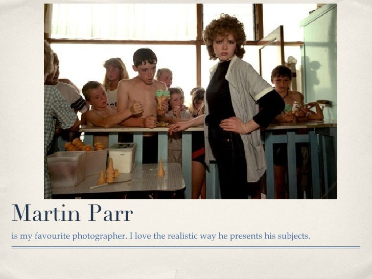 Martin Parr <ul><li>is my favourite photographer. I love the realistic way he presents his subjects. </li></ul>