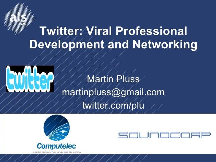 Twitter: Viral Professional Development and Networking Martin Pluss [email_address] twitter.com/plu