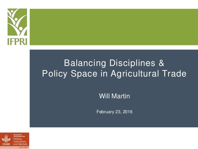Balancing Disciplines & Policy Space in Agricultural Trade Will Martin February 23, 2016