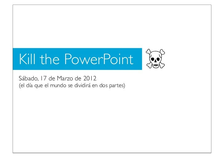 Kill the PowerPointSábado, 17 de Marzo de 2012                                                  ☠(el día que el mundo se d...
