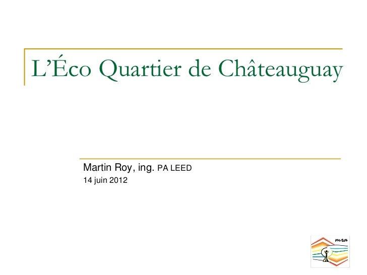 L'Éco Quartier de Châteauguay    Martin Roy, ing. PA LEED    14 juin 2012