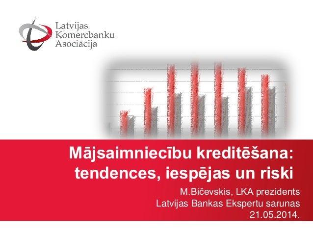 Mājsaimniecību kreditēšana: tendences, iespējas un riski M.Bičevskis, LKA prezidents Latvijas Bankas Ekspertu sarunas 21.0...
