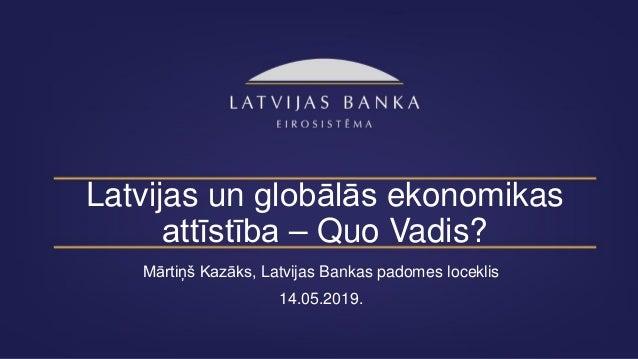 Latvijas un globālās ekonomikas attīstība – Quo Vadis? Mārtiņš Kazāks, Latvijas Bankas padomes loceklis 14.05.2019.