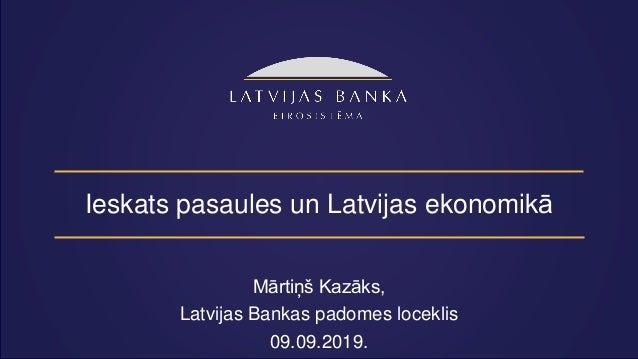 Ieskats pasaules un Latvijas ekonomikā Mārtiņš Kazāks, Latvijas Bankas padomes loceklis 09.09.2019.