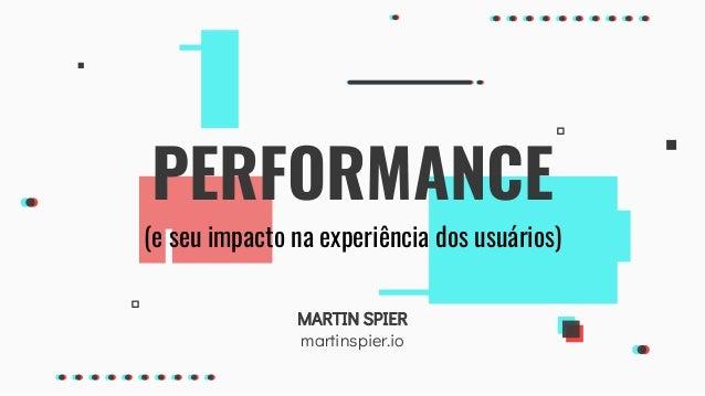 MARTIN SPIER martinspier.io PERFORMANCE (e seu impacto na experiência dos usuários)