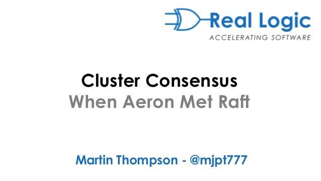 Cluster Consensus When Aeron Met Raft Martin Thompson - @mjpt777