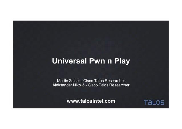 Universal Pwn n Play Martin Zeiser - Cisco Talos Researcher Aleksandar Nikolić - Cisco Talos Researcher www.talosintel.com