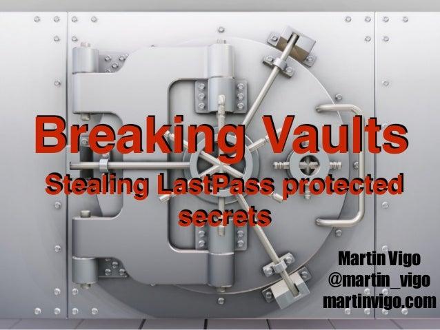 Breaking Vaults Stealing LastPass protected secrets Martin Vigo @martin_vigo martinvigo.com