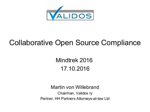 Collaborative Open Source Compliance Mindtrek 2016 17.10.2016 Martin von Willebrand Chairman, Validos ry Partner, HH Partn...