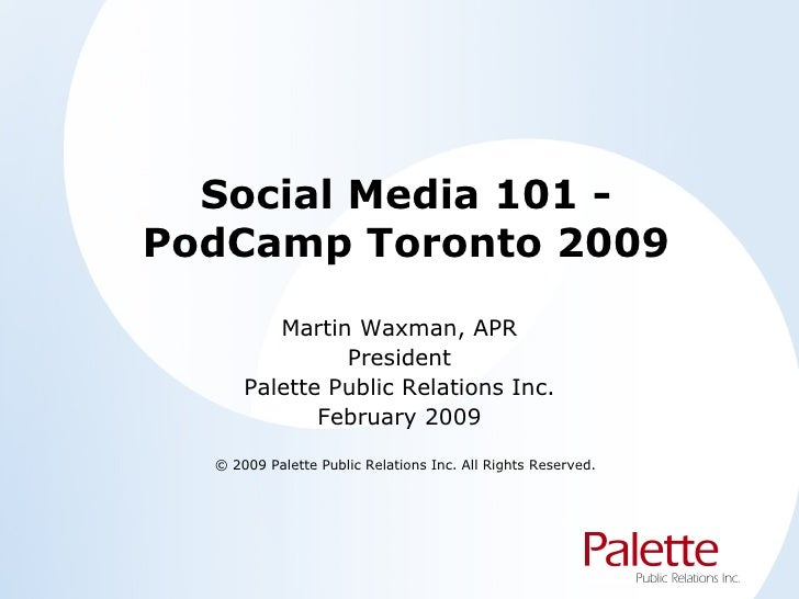 Social Media 101 - PodCamp Toronto 2009 Martin Waxman, APR President Palette Public Relations Inc. February 2009 © 2009 Pa...
