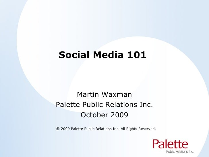 Social Media 101 Martin Waxman Palette Public Relations Inc. October 2009 © 2009 Palette Public Relations Inc. All Rights ...