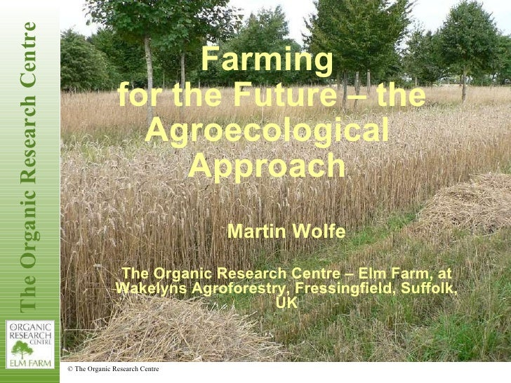 Farming for the Future – the Agroecological Approach Martin Wolfe The Organic Research Centre – Elm Farm, at Wakelyns Agro...