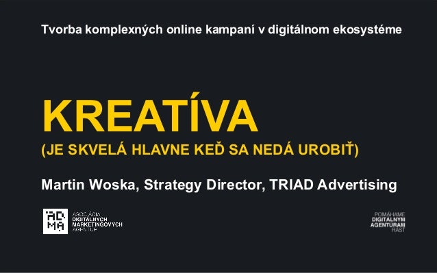 Tvorba komplexných online kampaní v digitálnom ekosystéme  KREATÍVA (JE SKVELÁ HLAVNE KEĎ SA NEDÁ UROBIŤ) Martin Woska, St...