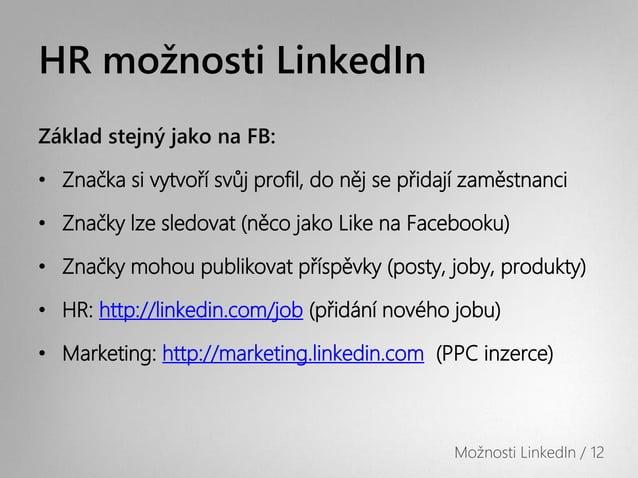 HR možnosti LinkedInZáklad stejný jako na FB:• Značka si vytvoří svůj profil, do něj se přidají zaměstnanci• Značky lze sl...