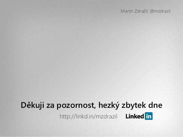 Martin Zdražil, @mzdrazilDěkuji za pozornost, hezký zbytek dne          http://linkd.in/mzdrazil